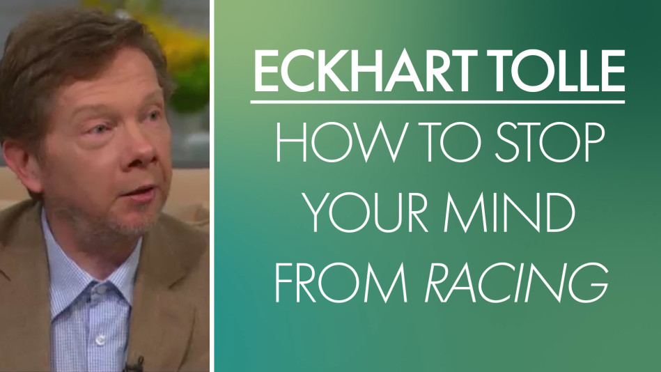 Eckhart Tolle: How to Stop Your Mind From Racing - Video
