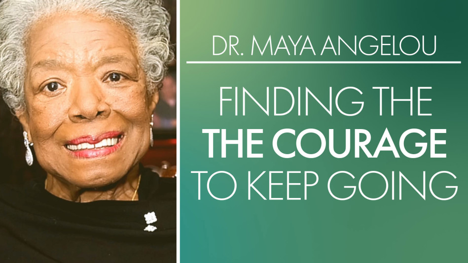 Dr. Maya Angelou: Finding the Courage to Keep Going