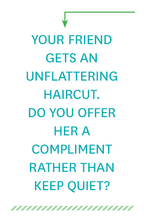 Your friend gets an unflattering haircut. Do you offer her a compliment rather than keep quiet?