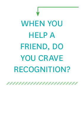 When you help a friend, do you crave recognition?