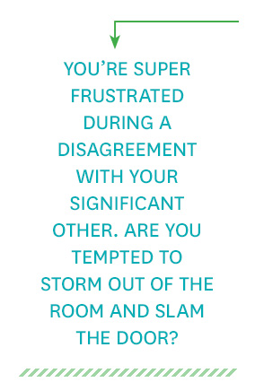 You're super frustrated during a disagreement with your significant other. Are you tempted to storm out of the room and slam the door?