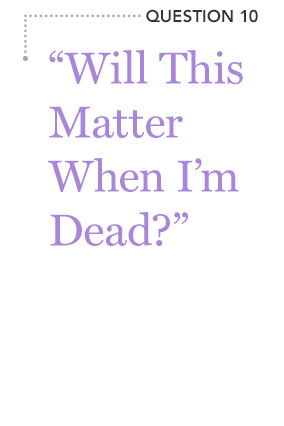 """Will This Matter When I'm Dead?"""