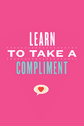 Learn to take a compliment.