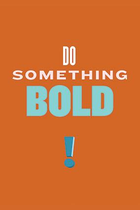 Do something bold.