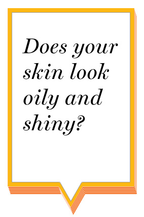 Does your skin look oily and shiny?