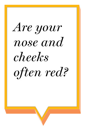 Are your nose and cheeks often red?