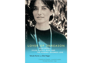 Lover of Unreason: Assia Wevill, Sylvia Plath's Rival and Ted Hughes's Doomed Love by Yehuda Koren and Eilat Negev