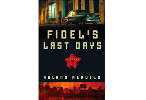 Fidel's Last Days by Roland Merullo