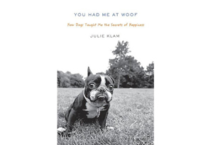You Had Me at Woof: How Dogs Taught Me the Secrets of Happiness by Julie Klam