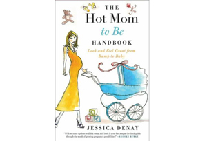 The Hot Mom to Be Handbook: Look and Feel Great from Bump to Baby by Jessica Denay