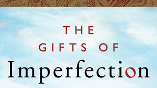 Courage, Compassion, and Connection: The Gifts of Imperfection