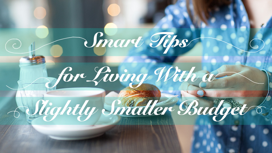 Smart Tips for Living with a Slightly Smaller Budget