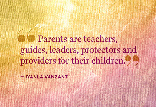 Parents are teachers, guides, leaders, protectors, and providers for their children.  – Iyanla Vanzant